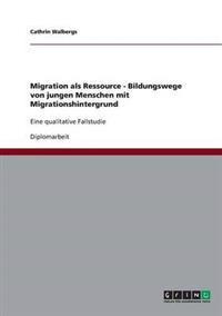 Migration ALS Ressource - Bildungswege Von Jungen Menschen Mit Migrationshintergrund