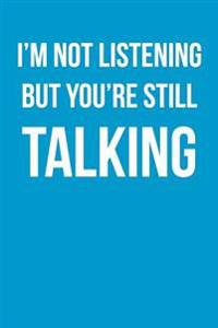 I'm Not Listening But You're Still Talking: Funny Humor - Blank Lined Journal - 6x9