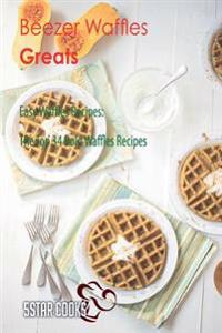 Beezer Waffles Greats: Easy Waffles Recipes, the Top 34 Bold Waffles Recipes
