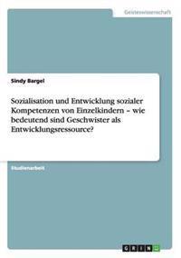 Sozialisation Und Entwicklung Sozialer Kompetenzen Von Einzelkindern - Wie Bedeutend Sind Geschwister ALS Entwicklungsressource?