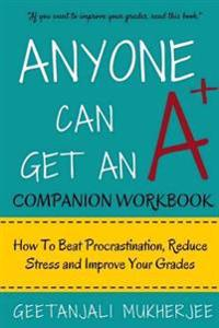 Anyone Can Get an A+ Companion Workbook: How to Beat Procrastination, Reduce Stress and Improve Your Grades