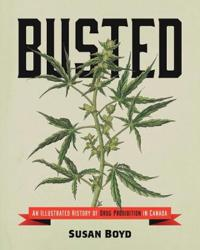 Busted: An Illustrated History of Drug Prohibition in Canada