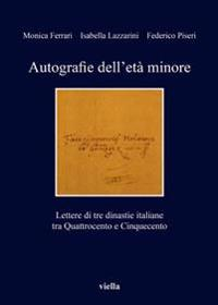 Autografie Dell'eta Minore: Lettere Di Tre Dinastie Italiane Tra Quattrocento E Cinquecento