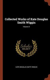 Collected Works of Kate Douglas Smith Wiggin; Volume II