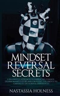 Mindset Reversal Secrets: A Killswitch Approach to Embracing Change, Disarm Manipulators and Crushing the Critics to Capitalize on Hurtful Exper