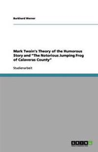 Mark Twain's Theory of the Humorous Story and the Notorious Jumping Frog of Calaveras County