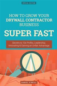 How to Grow Your Drywall Contractor Business Super Fast: Secrets to 10x Profits, Leadership, Innovation & Gaining an Unfair Advantage
