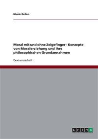 Moral Mit Und Ohne Zeigefinger - Konzepte Von Moralerziehung Und Ihre Philosophischen Grundannahmen