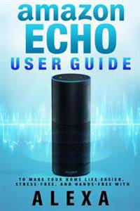 Amazon Echo: User Guide to Make Your Home Life Easier, Stress-Free, and Hands-Free with Alexa!