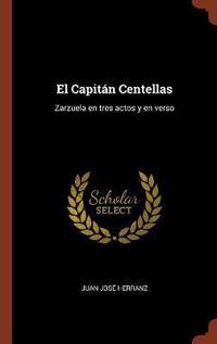 El Capitan Centellas: Zarzuela En Tres Actos y En Verso