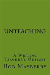 Unteaching: A Writing Teacher's Odyssey