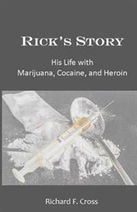 Rick's Story: His Life with Marijuana, Cocaine, and Heroin
