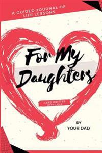 For My Daughters: A Guided Journal of Life Lessons Hand Written by Dad for His Daughters