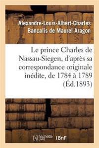 Le Prince Charles de Nassau-Siegen, D'Apres Sa Correspondance Originale Inedite, de 1784 a 1789