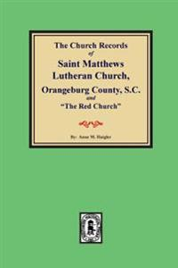 "(orangeburg County) the Church Records of Saint Matthews Lutheran Church, Orangeburg, County South Carolina and ""the Red Church."""