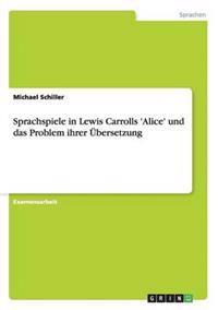 Sprachspiele in Lewis Carrolls 'Alice' Und Das Problem Ihrer Ubersetzung