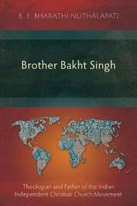 Brother Bakht Singh: Theologian and Father of the Indian Independent Christian Church Movement