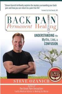 Back Pain, Permanent Healing: Understanding the Myths, Lies, and Confusion