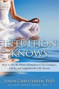 Intuition Knows: How to Use the Power of Intuition to Get Clarity, Guidance, and Inspiration for Life Success