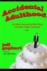 Accidental Adulthood: One Man's Adventures with Dating and Other Friggin' Nonsense
