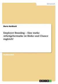 Employer Branding - Eine Starke Arbeitgebermarke Ist Risiko Und Chance Zugleich!