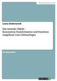 Das Museale Objekt - Konzeption, Transformation Und Transition Ausgehend Vom Gebrauchsgut