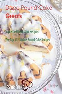 Dope Pound Cake Greats: Supreme Pound Cake Recipes, the Top 112 Badass Pound Cake Recipes