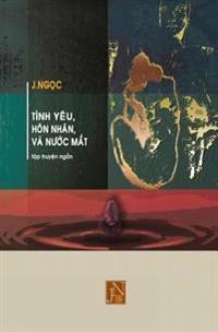 Tinh Yeu Hon Nhan Va Nuoc Mat: Tap Truyen Tinh Yeu Hon Nhan Va Nuoc Mat Gom Nhung Cau Chuyen Tinh Yeu Day Gian Truan Nghiet Nga Cua Tung Giai Doan Tr