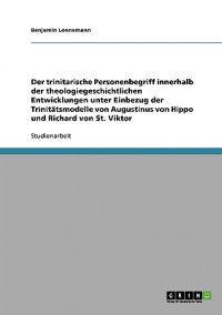 Der Trinitarische Personenbegriff Innerhalb Der Theologiegeschichtlichen Entwicklungen Unter Einbezug Der Trinitatsmodelle Von Augustinus Von Hippo Und Richard Von St. Viktor