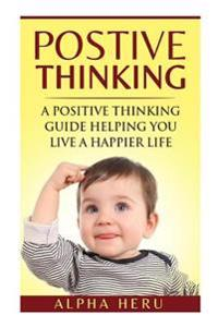 Positive Thinking: A Powerful Positive Thinking Guide Aimed at Eliminating Negativity, Negative Thinking, Negative Self Talk, Self Doubt,