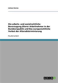 Die Arbeits- Und Sozialrechtliche Bevorzugung aLterer Arbeitnehmer in Der Bundesrepublik Und Das Europarechtliche Verbot Der Altersdiskriminierung