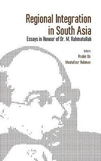 Regional Integration in South Asia: Essays in Honour of Dr M Rahmatullah