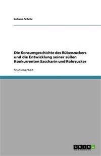 Die Konsumgeschichte Des Rubenzuckers Und Die Entwicklung Seiner Suen Konkurrenten Saccharin Und Rohrzucker