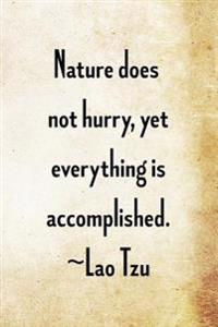 Nature Does Not Hurry, Yet Everything Is Accomplished. Lao Tzu: Lao Tzu Chinese Philosophy Writing Journal Lined, Diary, Notebook