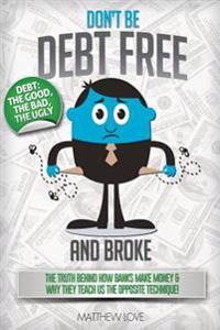 Don't Be Debt Free... and Broke!: The Truth Behind How Banks Make Money & Why They Teach Us the Opposite Technique