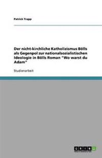 Der Nicht-Kirchliche Katholizismus Bolls ALS Gegenpol Zur Nationalsozialistischen Ideologie in Bolls Roman 'wo Warst Du Adam'