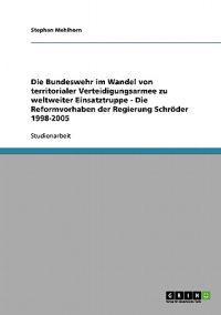 Die Bundeswehr Im Wandel Von Territorialer Verteidigungsarmee Zu Weltweiter Einsatztruppe - Die Reformvorhaben Der Regierung Schroeder 1998-2005