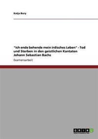 'Ich Ende Behende Mein Irdisches Leben' - Tod Und Sterben in Den Geistlichen Kantaten Johann Sebastian Bachs