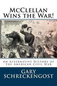 McClellan Wins the War!: An Alternative History of the American Civil War