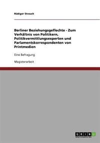 Berliner Beziehungsgeflechte - Zum Verhaltnis Von Politikern, Politikvermittlungsexperten Und Parlamentskorrespondenten Von Printmedien