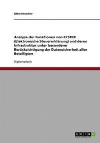Analyse Der Funktionen Von Elster (Elektronische Steuererklarung) Und Deren Infrastruktur Unter Besonderer Berucksichtigung Der Datensicherheit Aller Beteiligten