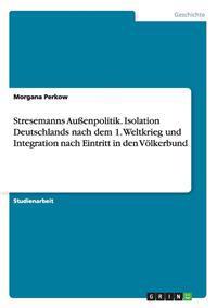 Stresemanns Auenpolitik. Isolation Deutschlands Nach Dem 1. Weltkrieg Und Integration Nach Eintritt in Den Volkerbund