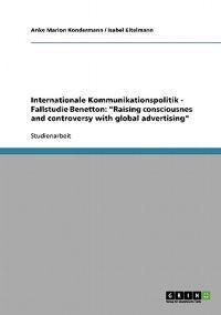 Internationale Kommunikationspolitik - Fallstudie Benetton: Raising Consciousnes and Controversy with Global Advertising