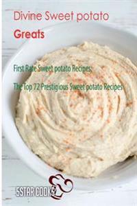 Divine Sweet Potato Greats: First Rate Sweet Potato Recipes, the Top 72 Prestigious Sweet Potato Recipes
