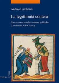 La Legittimita Contesa: Costruzione Statale E Culture Politiche (Lombardia, Secoli XII-XV)