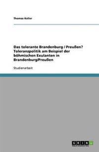 Das Tolerante Brandenburg / Preuen? Toleranzpolitik Am Beispiel Der Bohmischen Exulanten in Brandenburg/Preuen