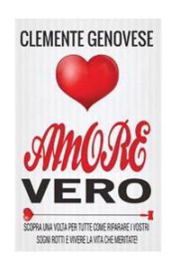 Amore Vero: Scopra Una VOLTA Per Tutte Come Riparare I Vostri Sogni Rotti E Vivere La Vita Che Meritate!