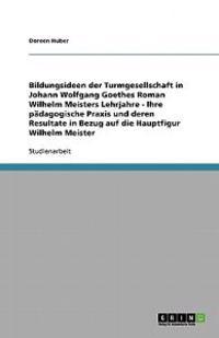 Bildungsideen der Turmgesellschaft in Johann Wolfgang Goethes Roman Wilhelm Meisters Lehrjahre - Ihre pädagogische Praxis und deren Resultate in Bezug