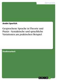 Gesprochene Sprache in Theorie Und Praxis - Syntaktische Und Sprachliche Variationen Am Praktischen Beispiel