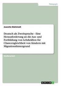 Deutsch ALS Zweitsprache - Eine Herausforderung an Die Aus- Und Fortbildung Von Lehrkraften Fur Chancengleichheit Von Kindern Mit Migrationshintergrun